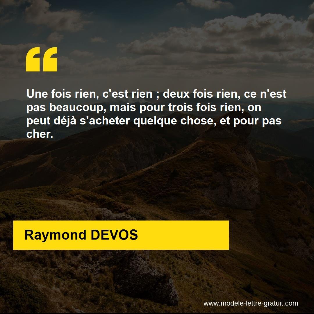 Une fois rien, c'est rien ; deux fois rien, ce n'est pas [...] - Raymond  DEVOS